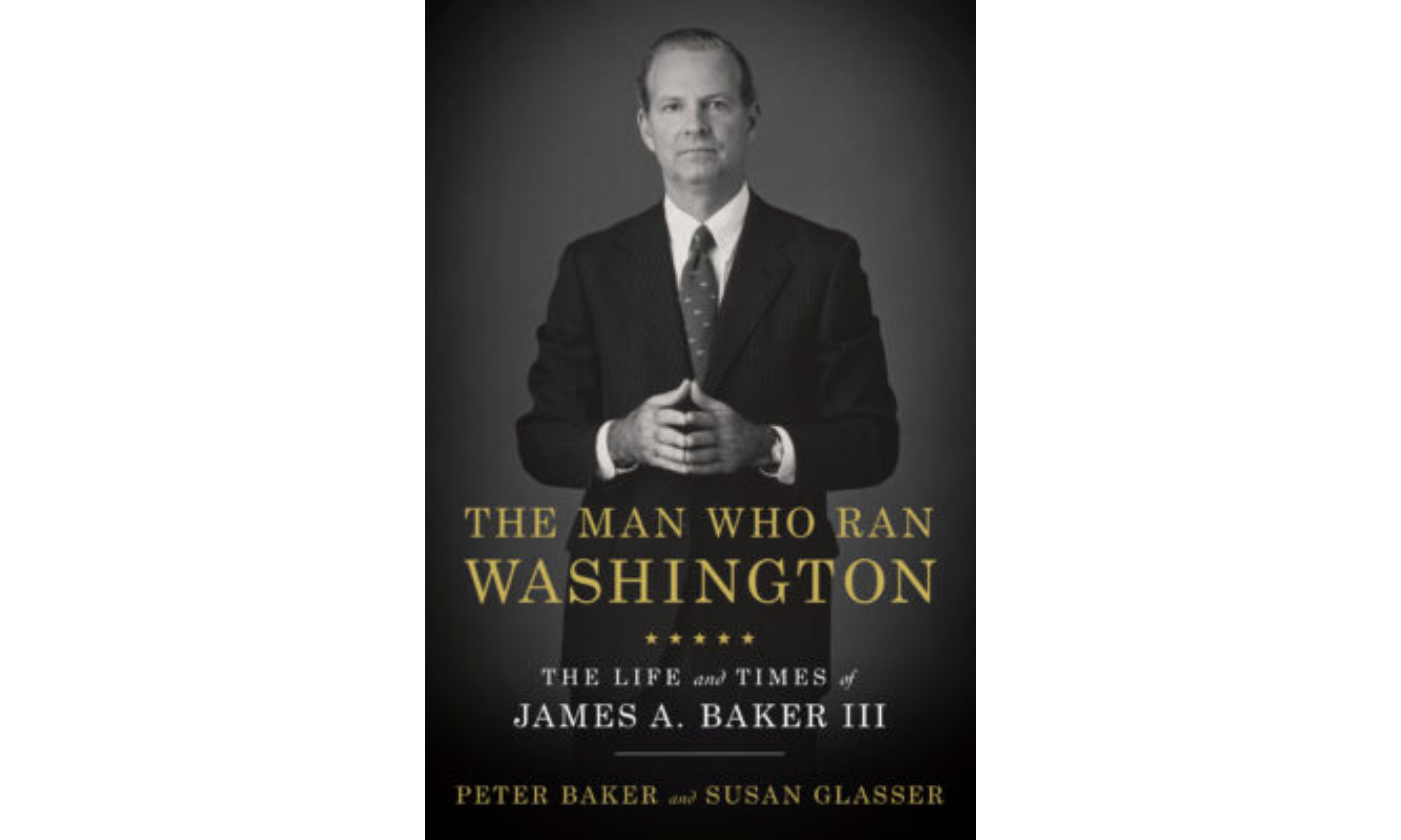 THE MAN WHO RAN WASHINGTON: The Life and Times of James A. Baker III by Peter Baker and Susan Glasser
